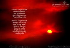 God has not promised;  Skies always blue, Sun without rain.  Joy without sorrow, Peace without pain.    But God has promised;  Strength for the day,  Rest for the labor,  Light for the way.  Grace for trails,  Help from above,  Unfailing sympathy,  Undying love.
