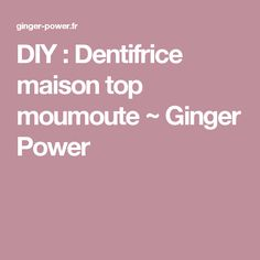 DIY : Dentifrice maison top moumoute ~ Ginger Power