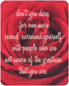 Don't you dare for one more second, surround yourself with people who are not aware of the greatness that you are.