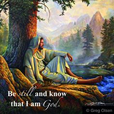 """""""Be still and know that I am God.""""  ~Painting by Greg Olsen - Prints available at www.GregOlsen.com"""