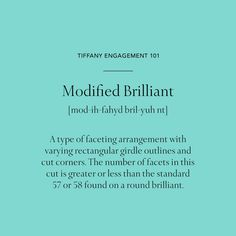 Tiffany Engagement Rings 101 Modified Brilliant: A type of faceting arrangement with varying rectangular girdle outlines and cut corners. The number of facets in this cut is greater or less than the standard 57 or 58 found on a round brilliant.