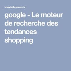 google - Le moteur de recherche des tendances shopping