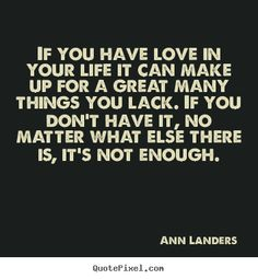 Amen ... If you have love in your life it can make up for a great many things you lack... ~ Ann Landers #love #quotes