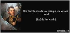 Una derrota peleada vale más que una victoria casual (José de San Martín)