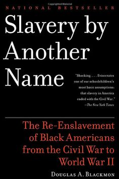 Douglas A. Blackmon's book, Slavery by Another Name: The Re-Enslavement of Black Americans From the Civil War to World War II, masterfully tells the story still unbeknownst to most about the re-institution of a form of slavery after to Emancipation through the 1940's.