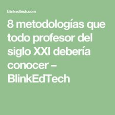 8 metodologías que todo profesor del siglo XXI debería conocer – BlinkEdTech