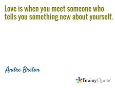 Love is when you meet someone who tells you something new about yourself. / Andre Breton
