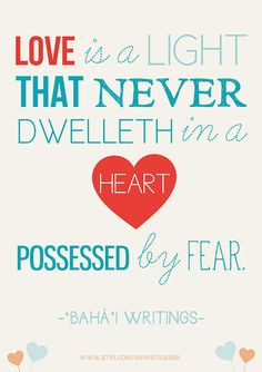 Love is a light, that never dwelleth in heart possessed by fear. Baha'i Quote