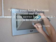 """""""write your book because someone out there - even if you never hear about it - needs to read it"""" -- Maggie Worth True. I may want to read your book. I only can if you write it."""