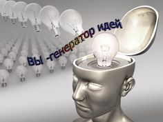 ВЫ -генератор идей!