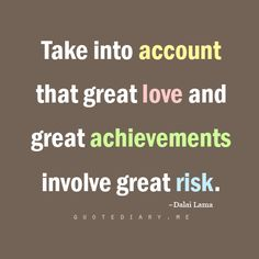 Take into account that great love and great achievements involve great risks