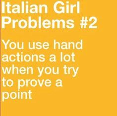 I use hand actions a lot, period lol. --Pia (Italians)
