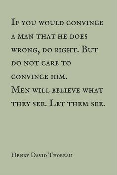 """If you would convince a man that he does wrong, do right. But do not care to convince him. Men will believe what they see. Let them see.""  ― Henry David Thoreau.  Click on this image to see the biggest collection of famous quotes on the net!"