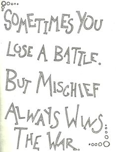 Sometimes you may lose a battle, but mischief always wins the war- Looking For Alaska