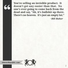 "You're selling an invisible product. It doesn't get any easier than that. No one's ever going to come back from the dead and say, ""Ah, it's bullshit up there. There's no heaven. It's just an empty lot."" - Bill Maher"
