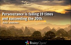 Perseverance is failing 19 times and succeeding the 20th. - Julie Andrews