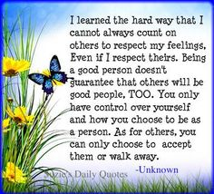 ☼ I learned the hard way that I cannot always count on others to respect my feelings.  Even if I respect theirs.  Being a good person doesn't guarantee that others will be good people, too.  You only have control over yourself and how you choose to be as a person.  As for others, you can only choose to accept them or walk away.
