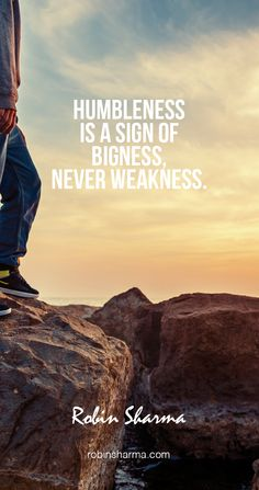 Humbleness is a sign of bigness - never weakness.