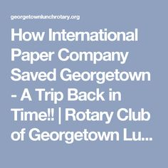 How International Paper Company Saved Georgetown - A Trip Back in Time!! | Rotary Club of Georgetown Lunch