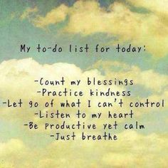 ♥ My to-do list for today:  Count my blessings ♥ practice kindness ♥ let go of what I can't control ♥ listen to my heart ♥ be productive yet calm ♥ just breathe ♥ be the change ♥ have an attitude of gratitude