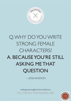 Love this from quote from successful screenwriter/director, Joss Whedon. As a writer and admirer of women, I am with him 100%!