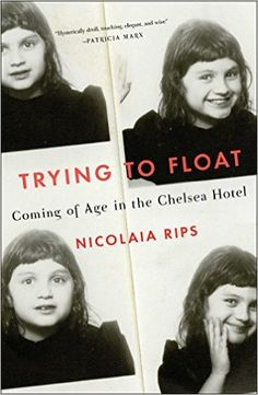 ISBN-13: 978-1501132988 Trying to Float: Coming of Age in the Chelsea Hotel, Nicolaia Rips, 7/18/16