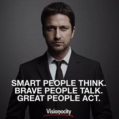 Smart people think. Brave people talk. Great people Act.