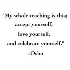 My whole teaching is this: accept yourself, love yourself, and celebrate yourself.