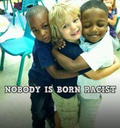Nobody is born racist.....NOBODY
