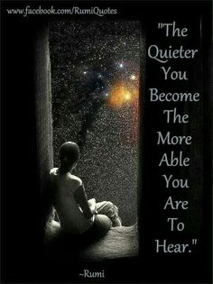 The quieter you become, the more able you are to hear. ~Rumi