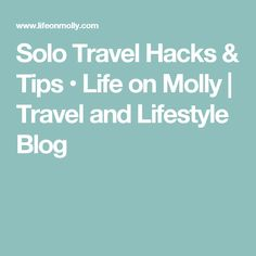Solo Travel Hacks & Tips • Life on Molly | Travel and Lifestyle Blog