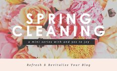 Spring Cleaning / Refresh Your Blog - And Yes To Joy