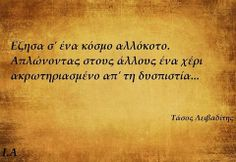 I lived in a weird world. Streching out to the others a hand amputated by distrust...Tasos Leivaditis
