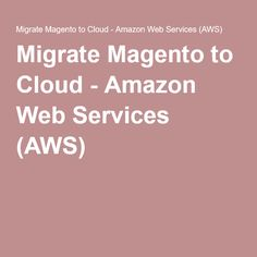 Migrate Magento to Cloud - Amazon Web Services (AWS)