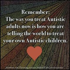 The way you treat Autistic adults today is how you want the world to treat your Autistic children.