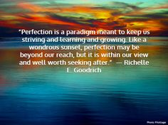 Perfection is a paradigm meant to keep us striving and learning and growing. Like a wondrous sunset, perfection may be beyond our reach, but it is within our view and well worth seeking after. ~ Richelle E. Goodrich