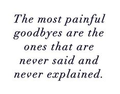 ...The most painful goodbyes are the ones that are never said & never explained. ~~author unknown~~