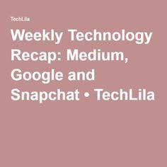 Weekly Technology Recap: Medium, Google and Snapchat • TechLila