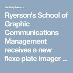 Ryerson's School of Graphic Communications Management receives a new flexo plate imager from Esko (WhatTheyThink.com 21 September 2016)