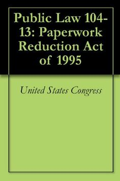 Public Law 104-13: Paperwork Reduction Act of 1995 by United States Congress. $0.99. Publisher: Policy Reference Press (October 25, 2012). 38 pages. Public Law 104-13 - To further the goals of the Paperwork Reduction Act to have Federal agencies become more responsible and publicly accountable for reducing the burden of Federal paperwork on the public, and for other purposes.                            Show more                               Show less