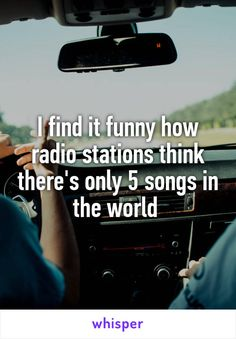 I find it funny how radio stations think there's only 5 songs in the world