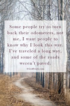 """Some people try to turn back their odometers. Not me; I want people to know why I look this way.  I've traveled a long way, and some of the roads weren't paved."""