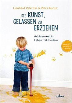 Die Kunst, gelassen zu erziehen: Achtsamkeit im Leben mit Kindern: Amazon.de: Lienhard Valentin, Petra Kunze: Bücher