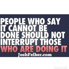 People who say it cannot be done should not interrupt those who are doing it. #massiveaction #success