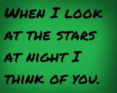When I look at the stars at night I think of you