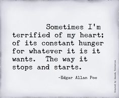 Sometimes I'm terrified of my heart; of its constant hunger for whatever it is it wants. The way it stops and starts. -Edgar Allen Poe