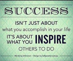Success isn't just about what you accomplish in your life.  It's about what you INSPIRE others to do!