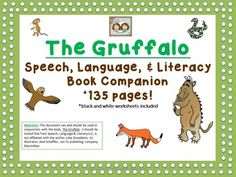 "2/21/2015: More edits and additions made today! Please re-download if you have previously purchased this unit.  Thanks! Manda & Shanda, Twin Speech, Language & Literacy LLC Dear TpT friends,We have used the wonderful book, ""The Gruffalo"", by Julia Donaldson to make a very comprehensive book companion document that has enough activities to keep your students busy for several weeks!"