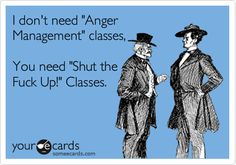 I don't need 'Anger Management' classes, You need 'Shut the Fuck Up!' Classes.