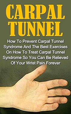 Carpal Tunnel: How To Prevent Carpal Tunnel Syndrome And The Best Exercises On How To Treat Carpal Tunnel Syndrome So You Can Be Relieved Of Your Wrist ... Carpal Tunnel Cure, Wrist Pain Prevention)
